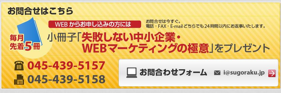 お問合せはこちらから!今すぐ。電話・FAX・E-mailどちらでも24時間以内にお返事致します。小冊子「失敗しない中小企業・WEBマーケティングの極意」をプレゼント。毎月先着5冊。電話045-439-5157 FAX045-439-5158 お問い合わせフォームi@sugoraku.jp まで。